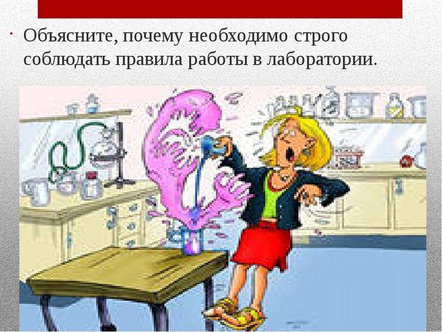 Объясните, почему необходимо строго соблюдать правила работы в лаборатории.