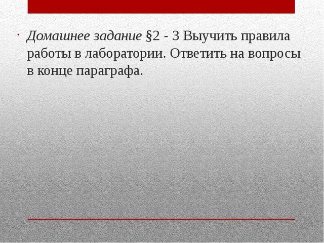 Домашнее задание §2 - 3 Выучить правила работы в лаборатории. Ответить на во...