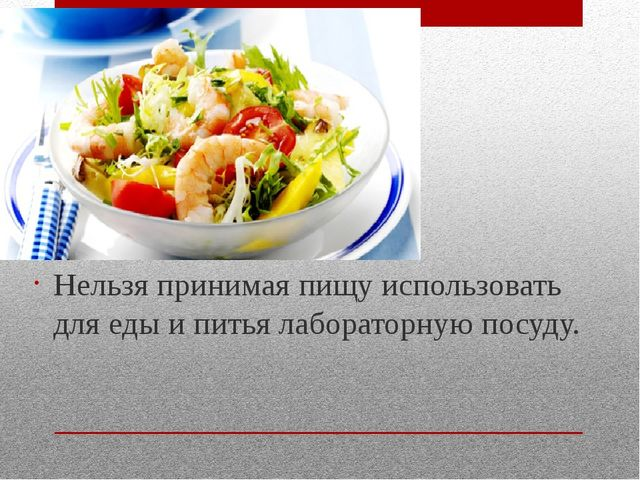 Нельзя принимая пищу использовать для еды и питья лабораторную посуду.