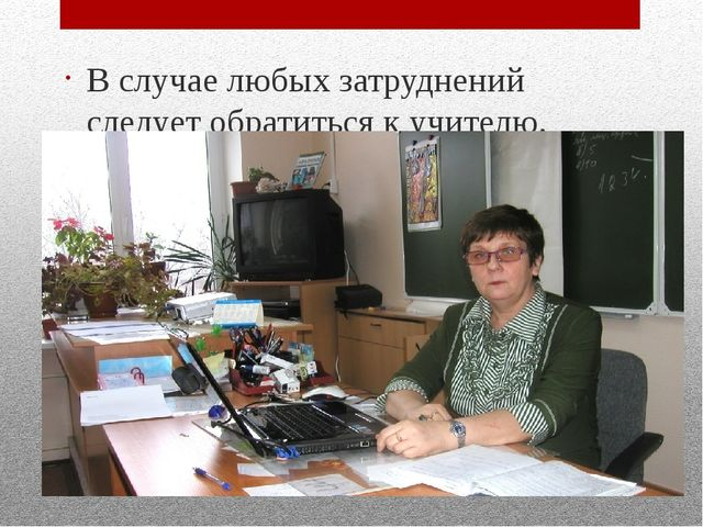В случае любых затруднений следует обратиться к учителю.