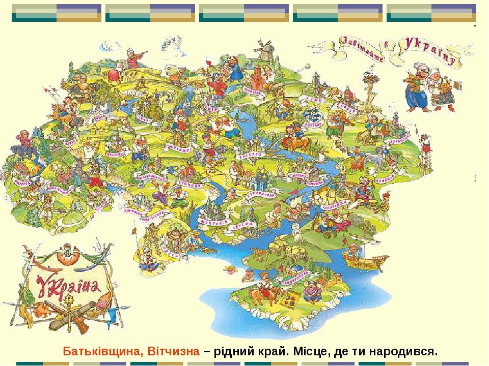 Батьківщина, Вітчизна – рідний край. Місце, де ти народився.