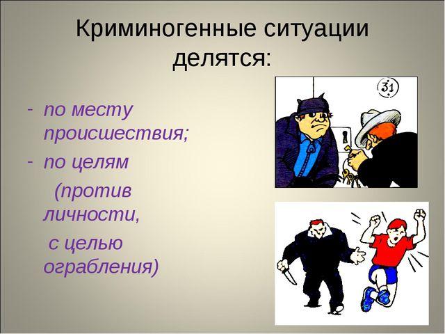 Криминогенные ситуации делятся: по месту происшествия; по целям (против лично...