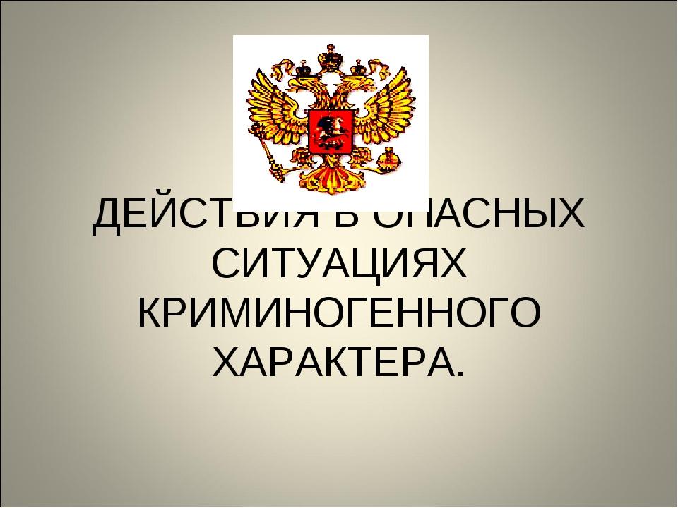 ДЕЙСТВИЯ В ОПАСНЫХ СИТУАЦИЯХ КРИМИНОГЕННОГО ХАРАКТЕРА.