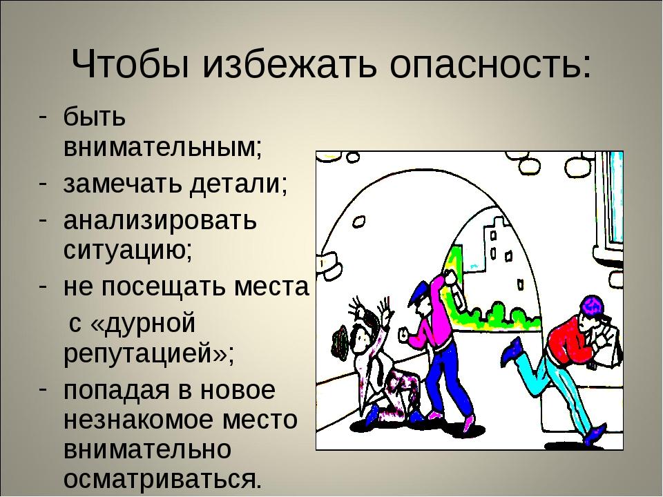 Чтобы избежать опасность: быть внимательным; замечать детали; анализировать с...