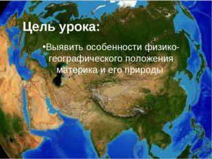 Цель урока: Выявить особенности физико-географического положения материка и е