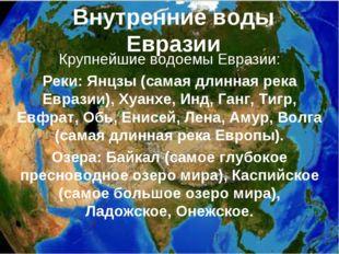 Внутренние воды Евразии Крупнейшие водоемы Евразии: Реки: Янцзы (самая длинна