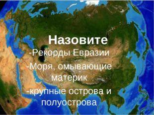 Назовите -Рекорды Евразии -Моря, омывающие материк -крупные острова и полуост