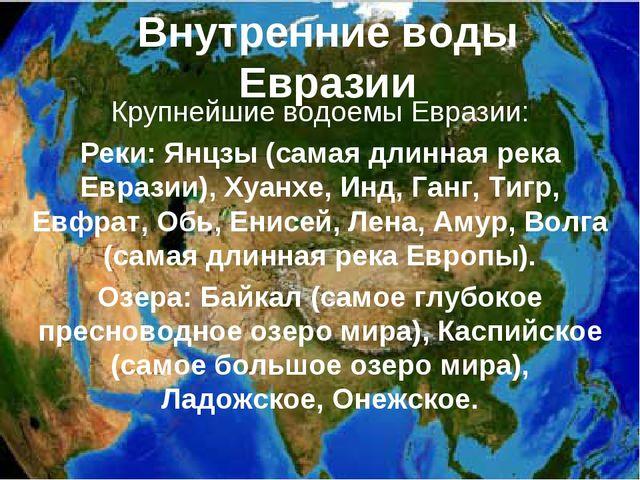 Внутренние воды Евразии Крупнейшие водоемы Евразии: Реки: Янцзы (самая длинна...