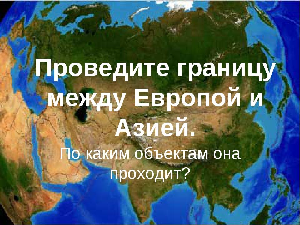 Проведите границу между Европой и Азией. По каким объектам она проходит?