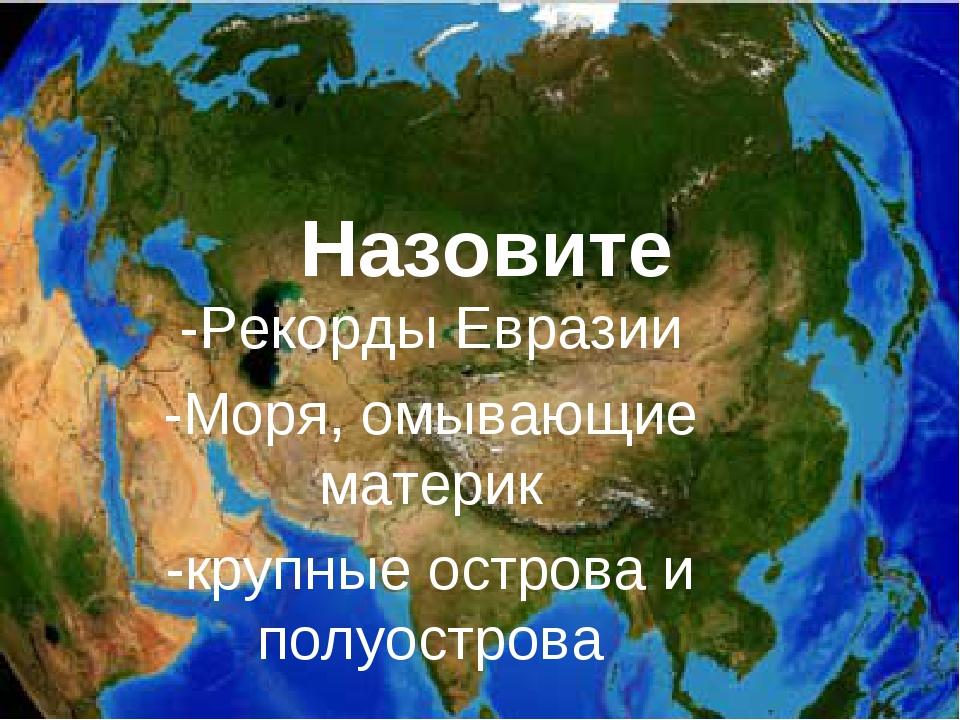 Назовите -Рекорды Евразии -Моря, омывающие материк -крупные острова и полуост...