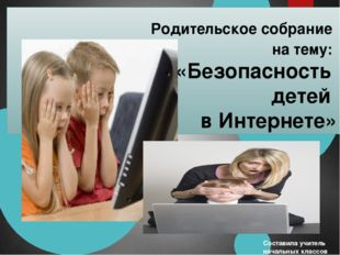Родительское собрание на тему: «Безопасность детей в Интернете» Составила уч
