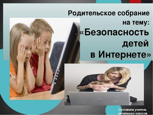 Родительское собрание на тему: «Безопасность детей в Интернете» Составила уч...
