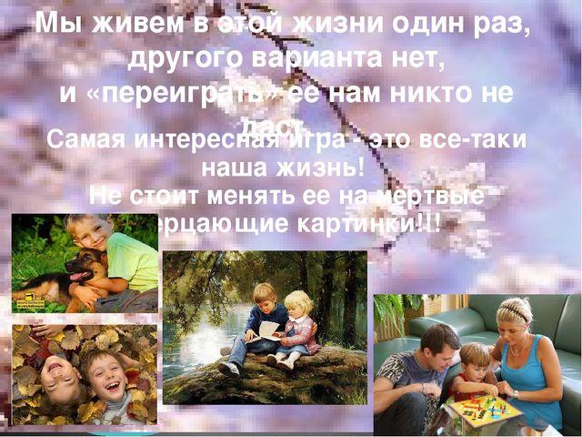 Мы живем в этой жизни один раз, другого варианта нет, и «переиграть» ее нам н...