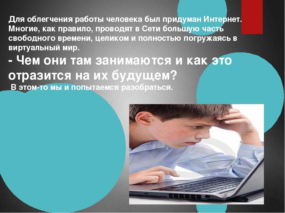 Для облегчения работы человека был придуман Интернет. Многие, как правило, пр...