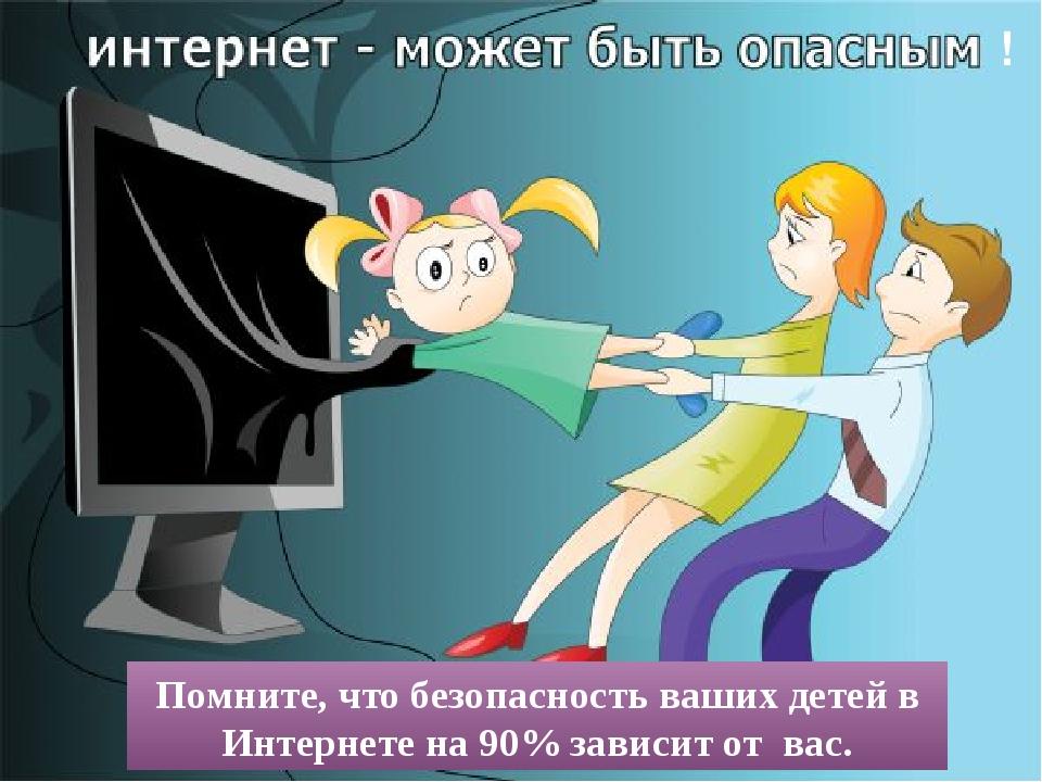 ! Помните, чтобезопасность ваших детей в Интернете на 90% зависит от вас.