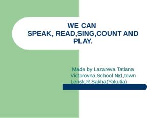 WE CAN SPEAK, READ,SING,COUNT AND PLAY. Made by Lazareva Tatiana Victorovna.S