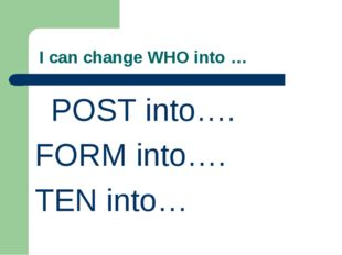 I can change WHO into … POST into…. FORM into…. TEN into…