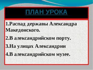 ПЛАН УРОКА 1.Распад державы Александра Македонского. 2.В александрийском порт