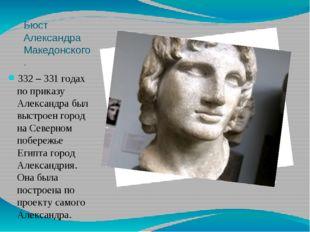 Бюст Александра Македонского. 332 – 331 годах по приказу Александра был выстр