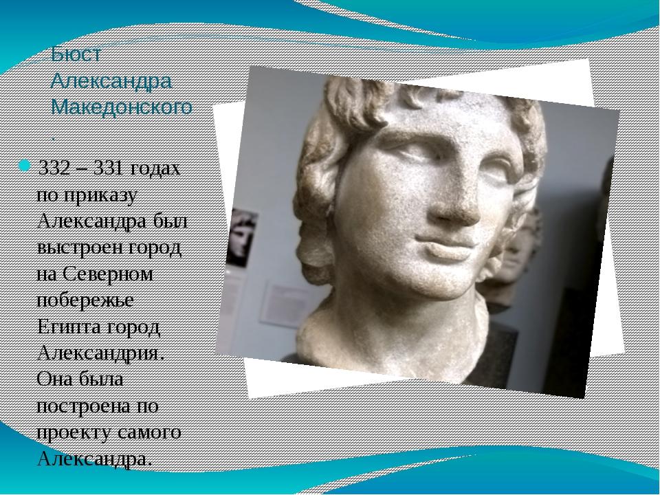 Бюст Александра Македонского. 332 – 331 годах по приказу Александра был выстр...