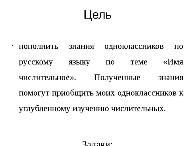 Цель пополнить знания одноклассников по русскому языку по теме «Имя числитель...