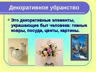 Декоративное убранство Это декоративные элементы, украшающие быт человека: тк