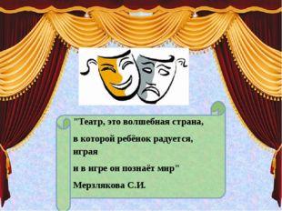 """""""Театр, это волшебная страна, в которой ребёнок радуется, играя и в игре он п"""