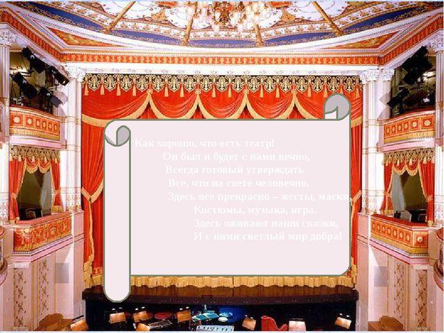 Как хорошо, что есть театр! Он был и будет с нами вечно, Всегда готовый утве...