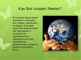 Как Бог создал Землю? В течение шести дней задумал и сотворил Бог землю, живо