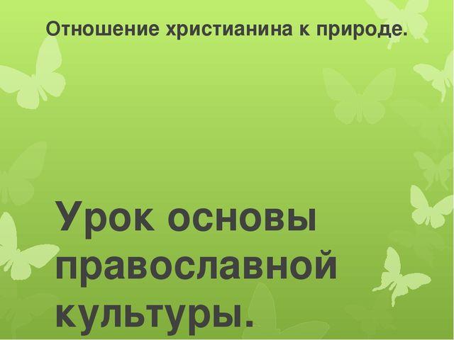 Отношение христианина к природе. Урок основы православной культуры. А.В.Курае...