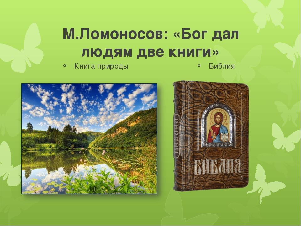 М.Ломоносов: «Бог дал людям две книги» Книга природы ? Библия