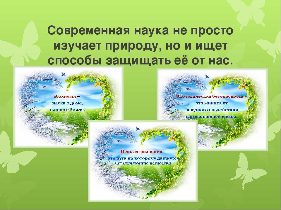 Современная наука не просто изучает природу, но и ищет способы защищать её от...