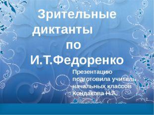 Зрительные диктанты по И.Т.Федоренко Презентацию подготовила учитель начальны