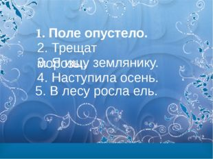 1. Поле опустело. 2. Трещат морозы. 3. Я ищу землянику. 4. Наступила осень.