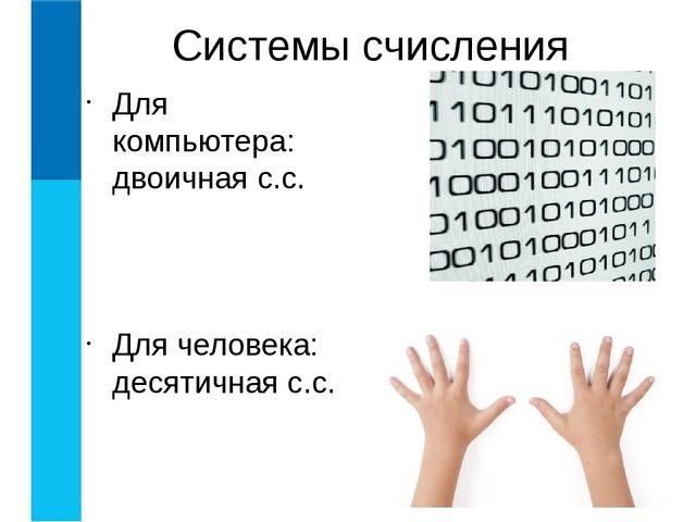 Для компьютера: двоичная с.с. Для человека: десятичная с.с. Системы счисления