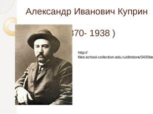 Александр Иванович Куприн ( 1870- 1938 ) http://files.school-collection.edu.r