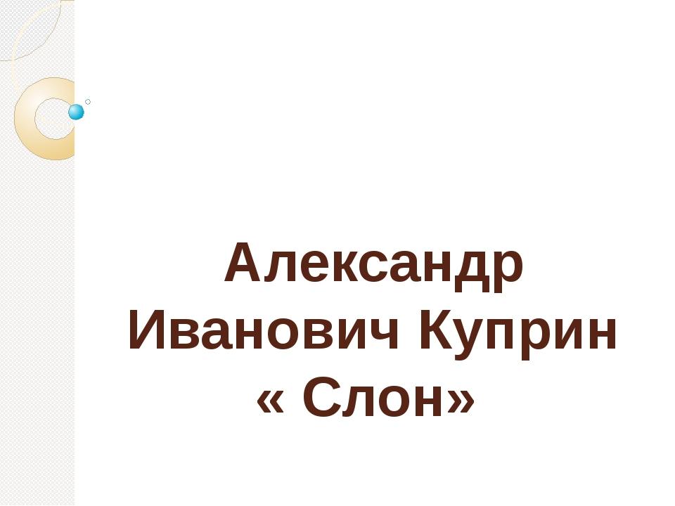Александр Иванович Куприн « Слон»