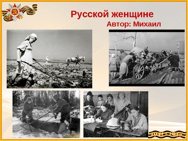 Русской женщине Автор: Михаил Исаковский