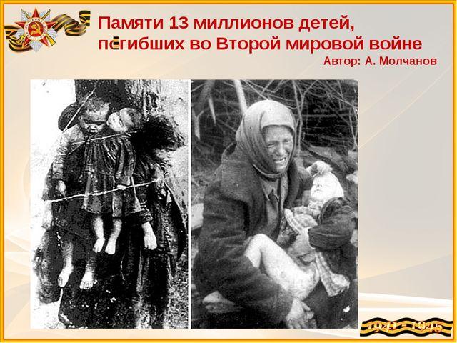 Памяти 13 миллионов детей, погибших во Второй мировой войне Автор: А. Молчанов