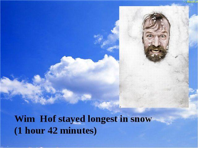 Wim Hof stayed longest in snow (1 hour 42 minutes)