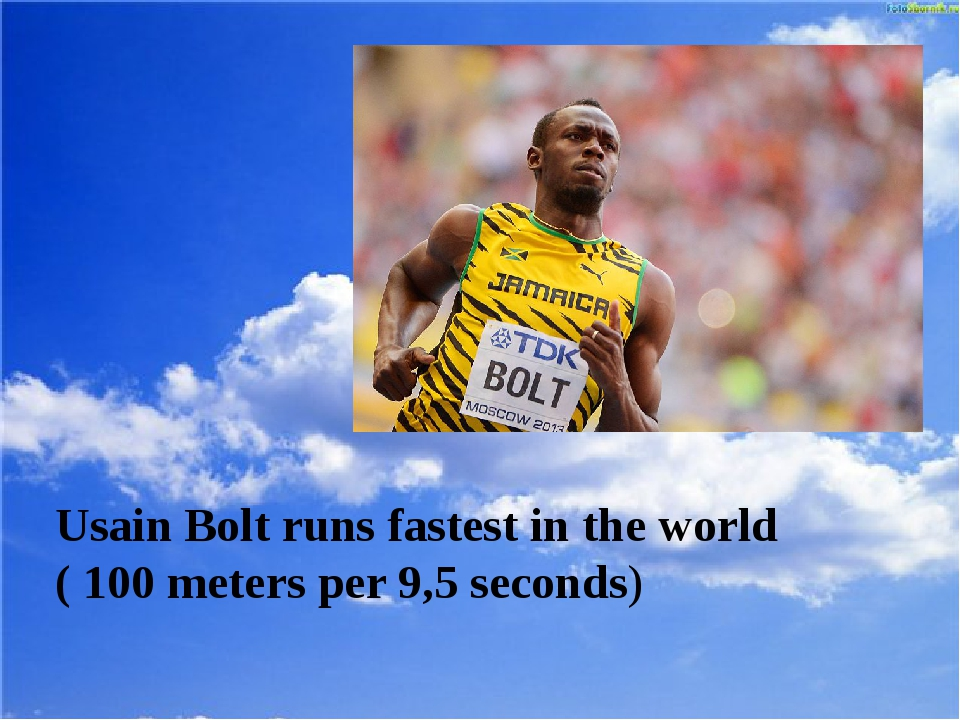 Usain Bolt runs fastest in the world ( 100 meters per 9,5 seconds)
