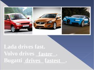 Lada drives fast. Volvo drives _______. Bugatti _______ _______. faster drive