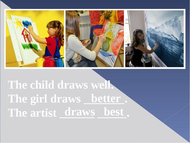 The child draws well. The girl draws _______. The artist ______ _____. better...