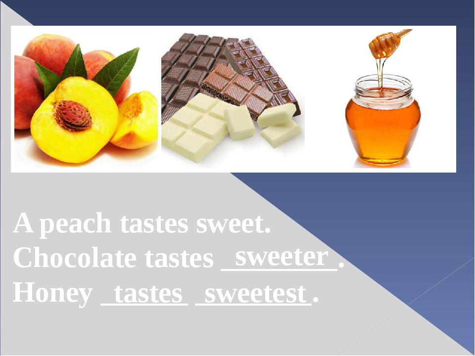 A peach tastes sweet. Chocolate tastes ________. Honey ______ ________. sweet...