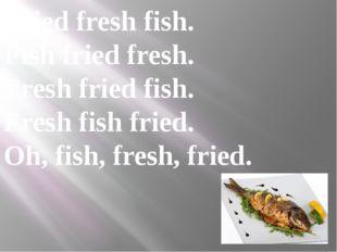 Fried fresh fish. Fish fried fresh. Fresh fried fish. Fresh fish fried. Oh, f