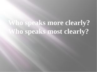 Who speaks more clearly? Who speaks most clearly?