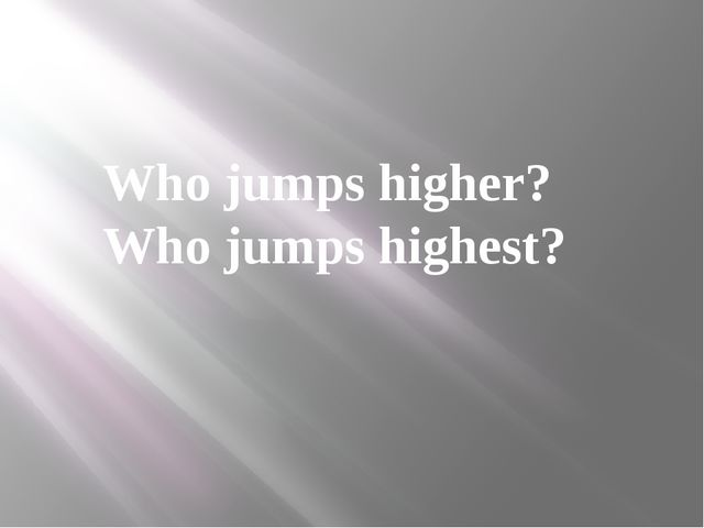 Who jumps higher? Who jumps highest?
