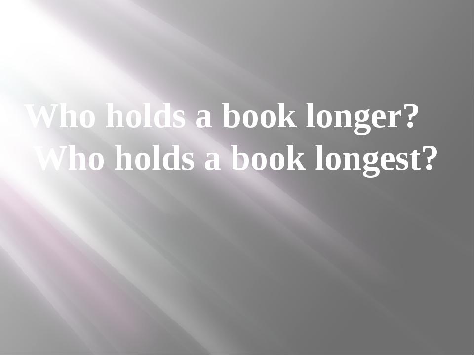 Who holds a book longer? Who holds a book longest?