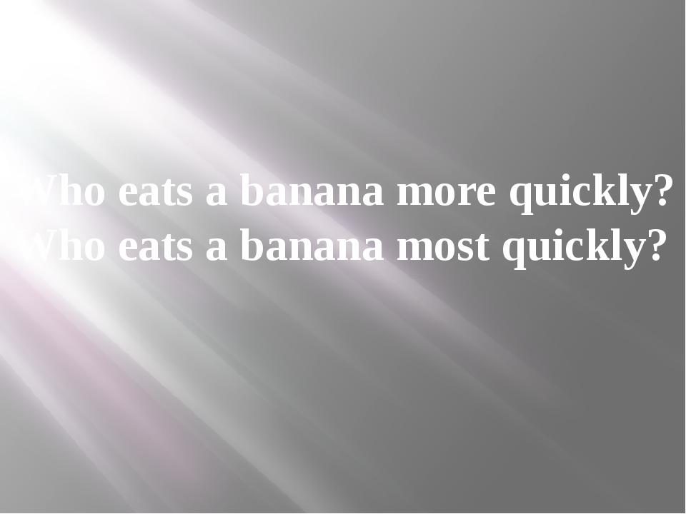 Who eats a banana more quickly? Who eats a banana most quickly?