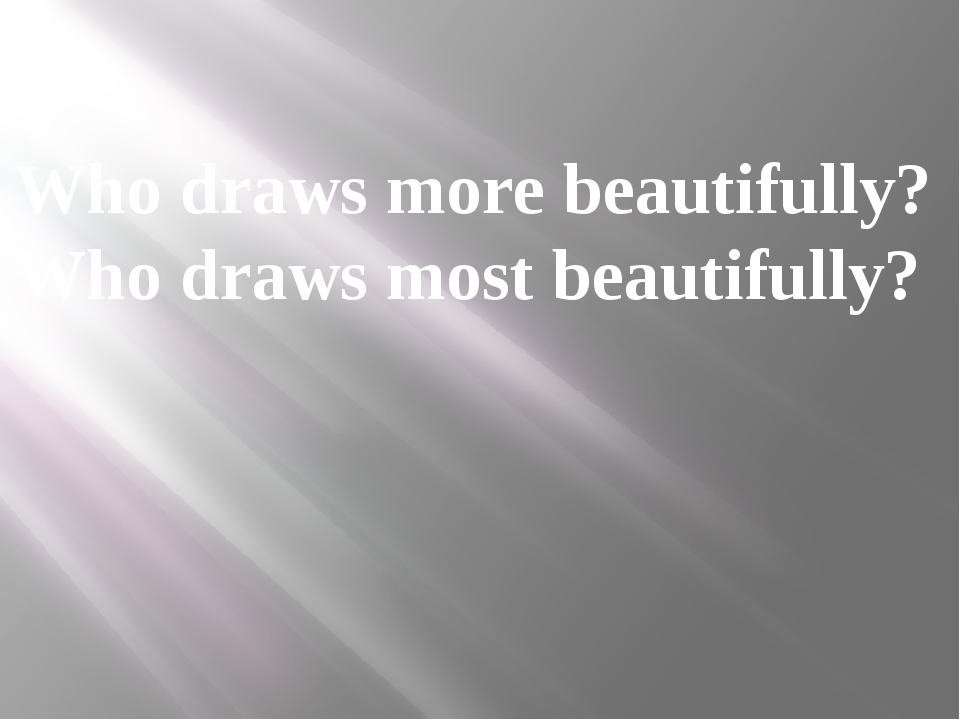 Who draws more beautifully? Who draws most beautifully?